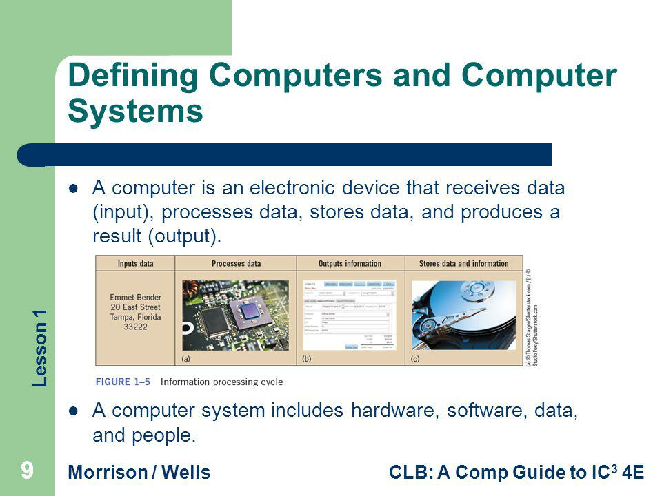 Lesson 1 Morrison / WellsCLB: A Comp Guide to IC 3 4E Defining Computers and Computer Systems A computer is an electronic device that receives data (i