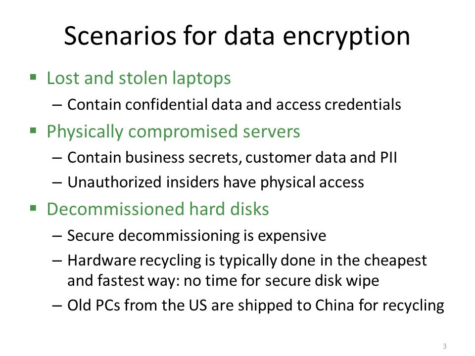 Data encryption Scenarios: – lost and stolen laptop computers – stolen servers – decommissioning hard disks Risk of disclosure of confidential data The obvious solution: encrypt data on disk But computer security is never quite so simple: – Security often conflicts with usability – Security often conflicts with reliability; plan for data recovery is needed – System design mistakes or programming errors could compromise data 4
