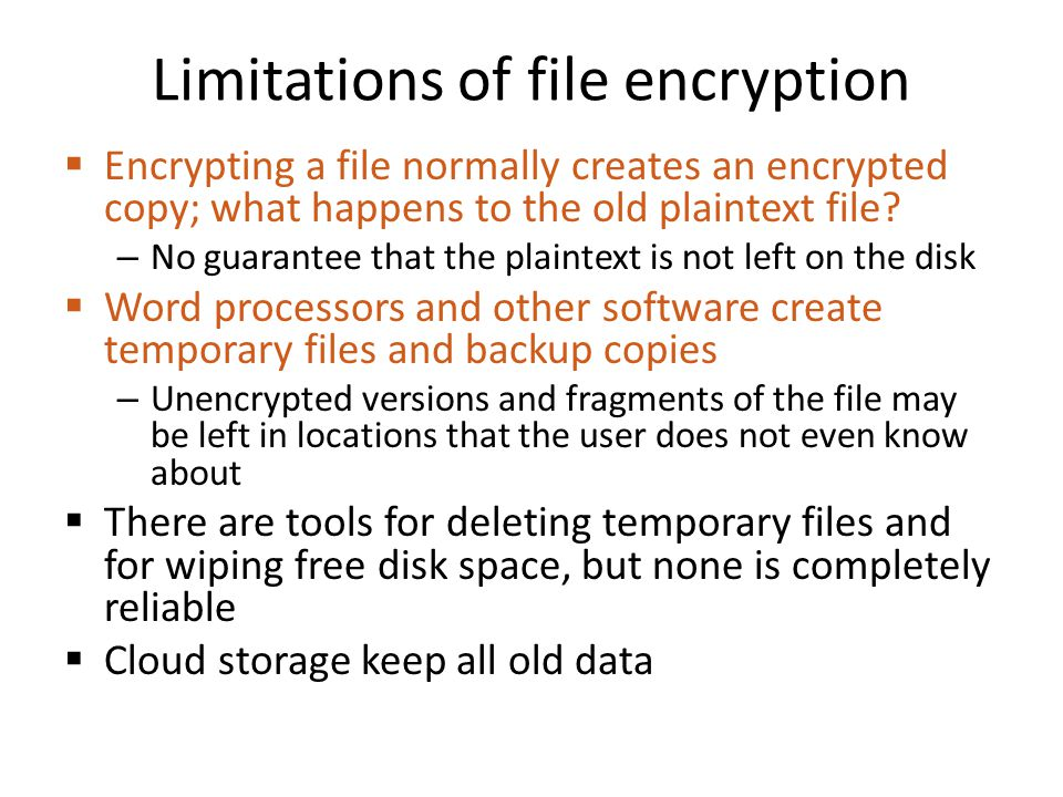 Wiping files Deleting a file simply marks the space free but does not erase the contents: raw data is still on the disk Overwriting a file does not always erase the old contents: – File system may organize data in unexpected ways: backups, revision control, copy on write, journal, etc.