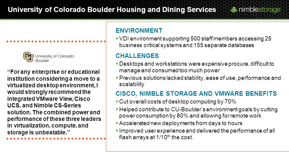 University of Colorado Boulder Housing and Dining Services For any enterprise or educational institution considering a move to a virtualized desktop environment, I would strongly recommend the integrated VMware View, Cisco UCS, and Nimble CS-Series solution.