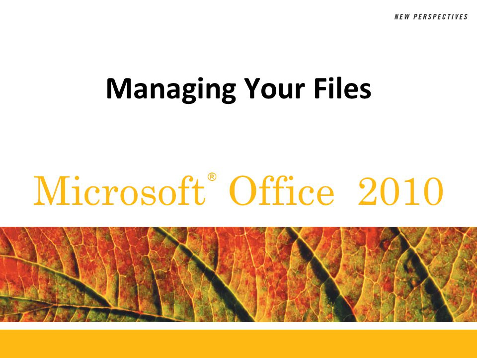 ® Microsoft Office 2010 Managing Your Files