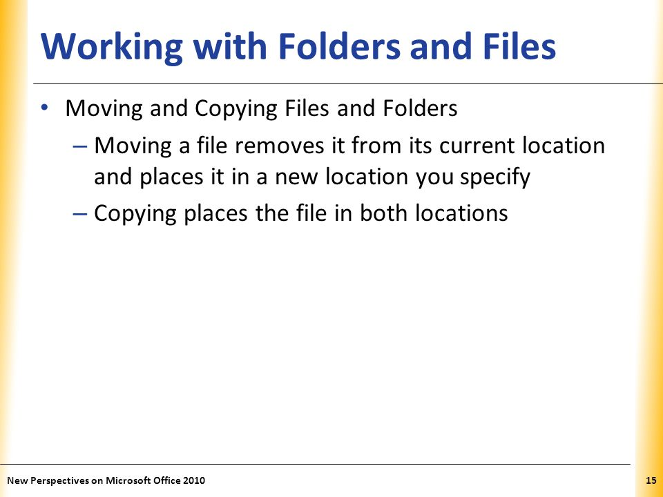 XP Working with Folders and Files Moving and Copying Files and Folders – Moving a file removes it from its current location and places it in a new location you specify – Copying places the file in both locations New Perspectives on Microsoft Office 201015