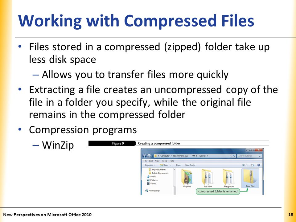 XP Working with Compressed Files Files stored in a compressed (zipped) folder take up less disk space – Allows you to transfer files more quickly Extracting a file creates an uncompressed copy of the file in a folder you specify, while the original file remains in the compressed folder Compression programs – WinZip New Perspectives on Microsoft Office 201018