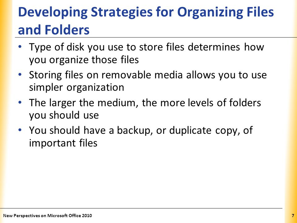 XP Developing Strategies for Organizing Files and Folders Type of disk you use to store files determines how you organize those files Storing files on removable media allows you to use simpler organization The larger the medium, the more levels of folders you should use You should have a backup, or duplicate copy, of important files New Perspectives on Microsoft Office 20107