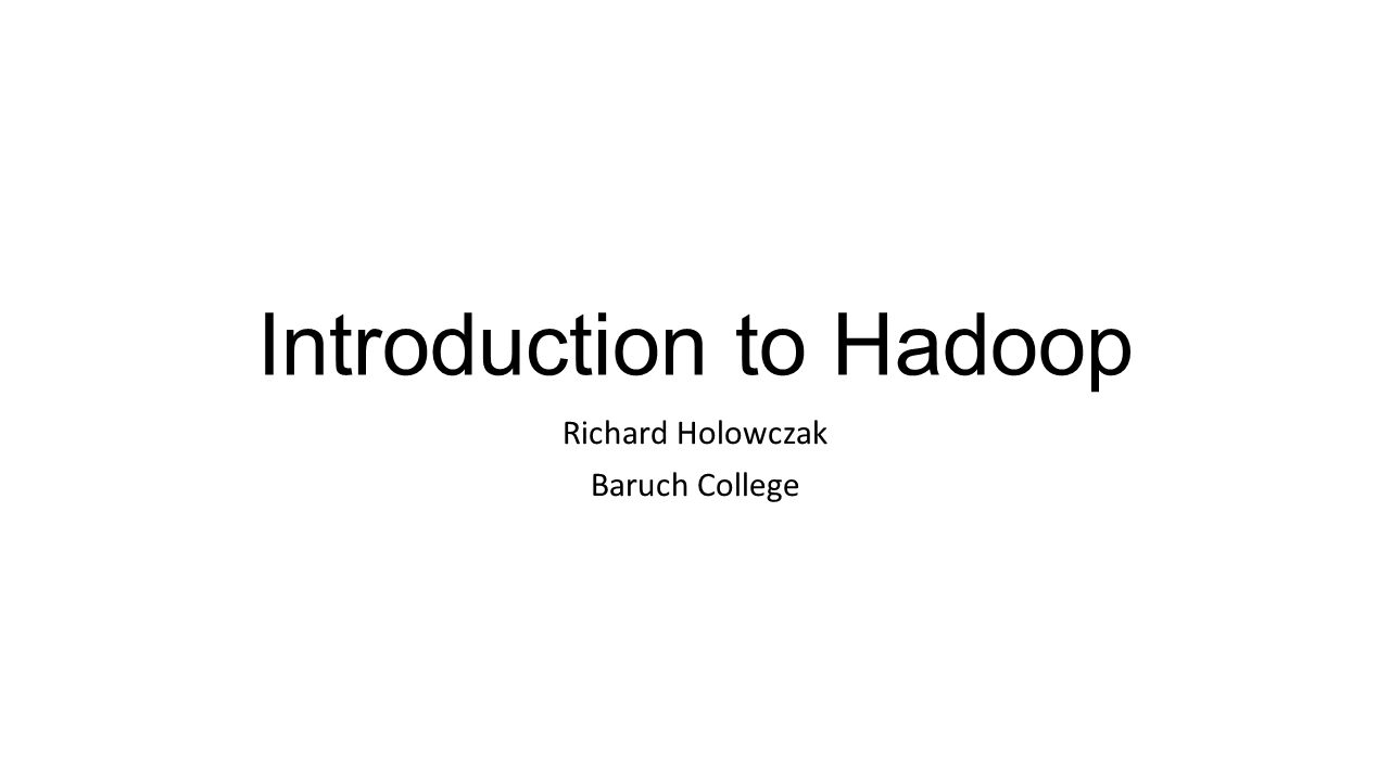 Introduction to Hadoop Richard Holowczak Baruch College