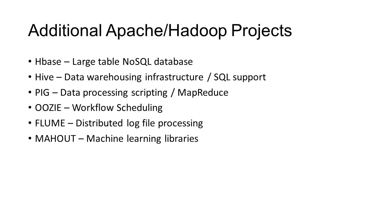 Additional Apache/Hadoop Projects Hbase – Large table NoSQL database Hive – Data warehousing infrastructure / SQL support PIG – Data processing script