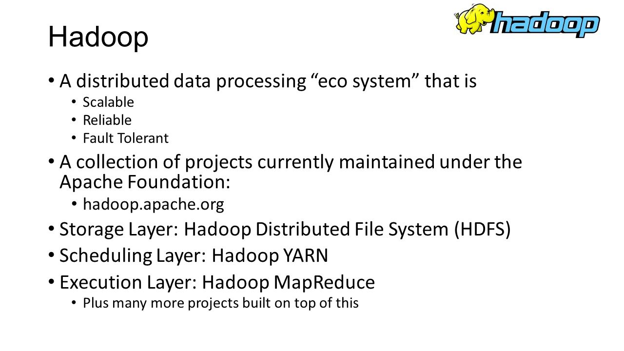 Hadoop A distributed data processing eco system that is Scalable Reliable Fault Tolerant A collection of projects currently maintained under the Apach