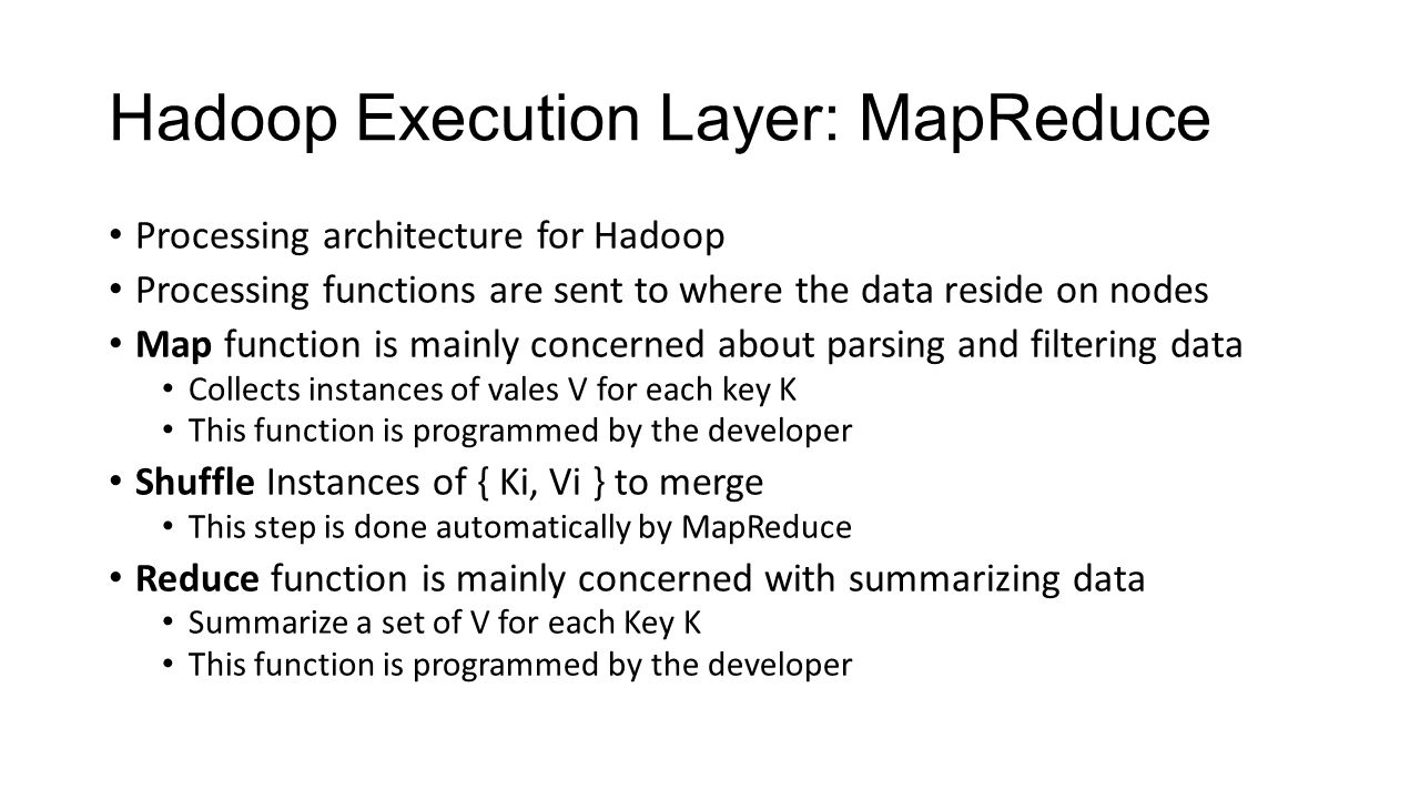Hadoop Execution Layer: MapReduce Processing architecture for Hadoop Processing functions are sent to where the data reside on nodes Map function is m