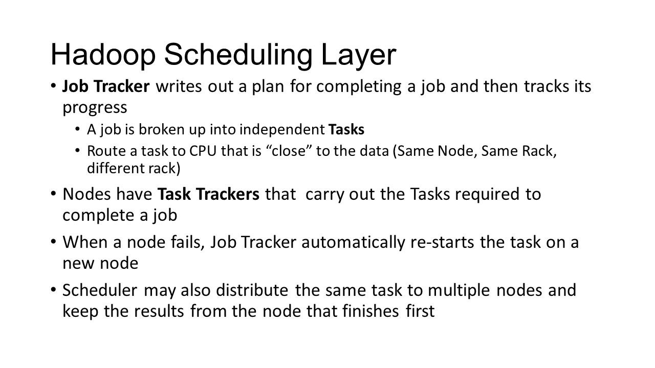 Hadoop Scheduling Layer Job Tracker writes out a plan for completing a job and then tracks its progress A job is broken up into independent Tasks Rout