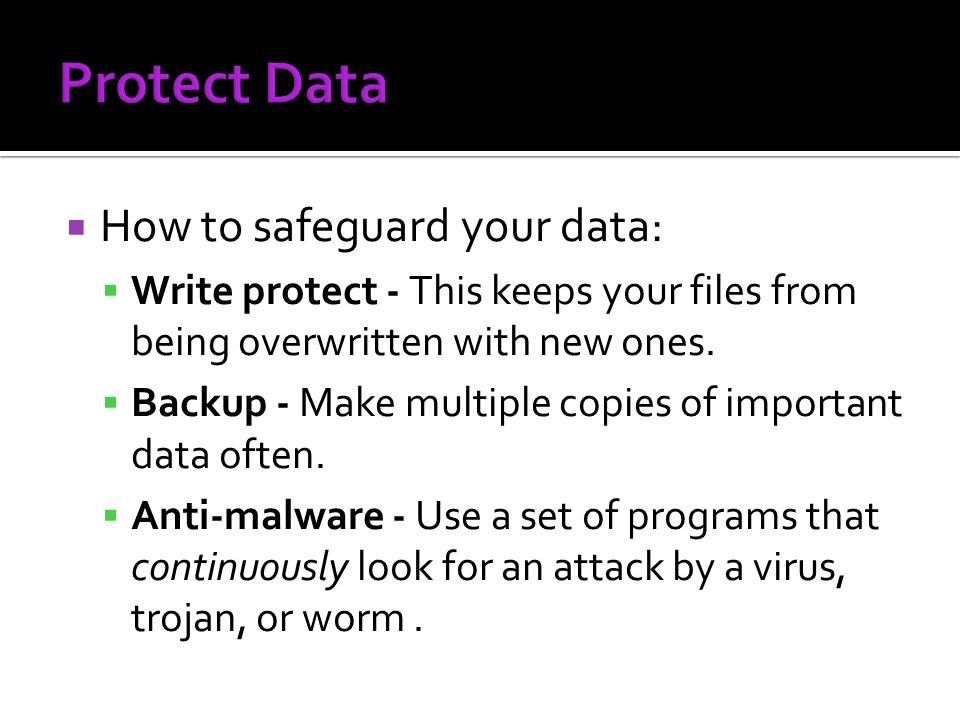 How to safeguard your data: Write protect - This keeps your files from being overwritten with new ones. Backup - Make multiple copies of important dat