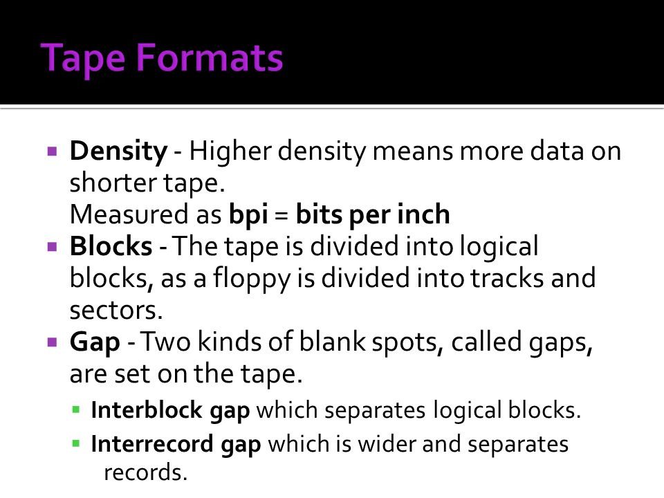 Density - Higher density means more data on shorter tape. Measured as bpi = bits per inch Blocks - The tape is divided into logical blocks, as a flopp