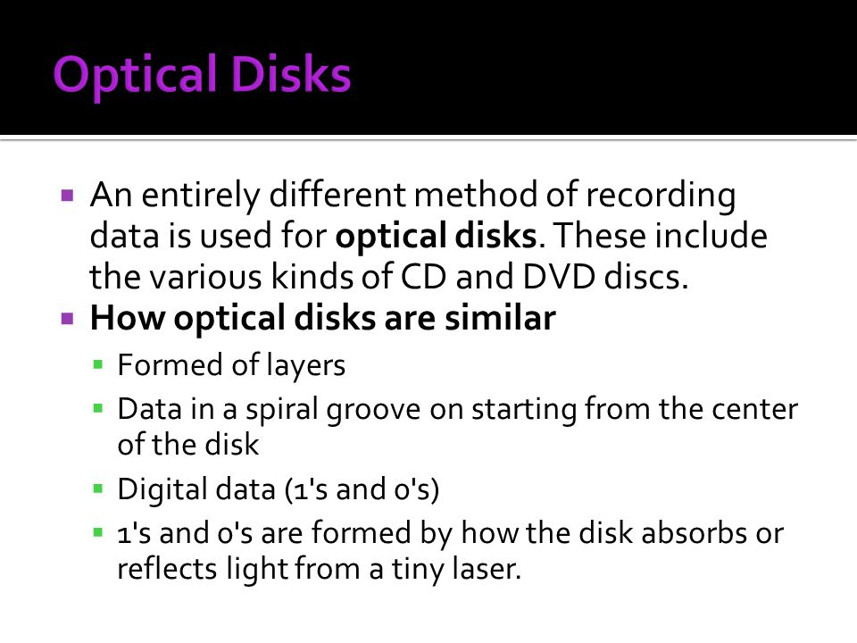 An entirely different method of recording data is used for optical disks. These include the various kinds of CD and DVD discs. How optical disks are s