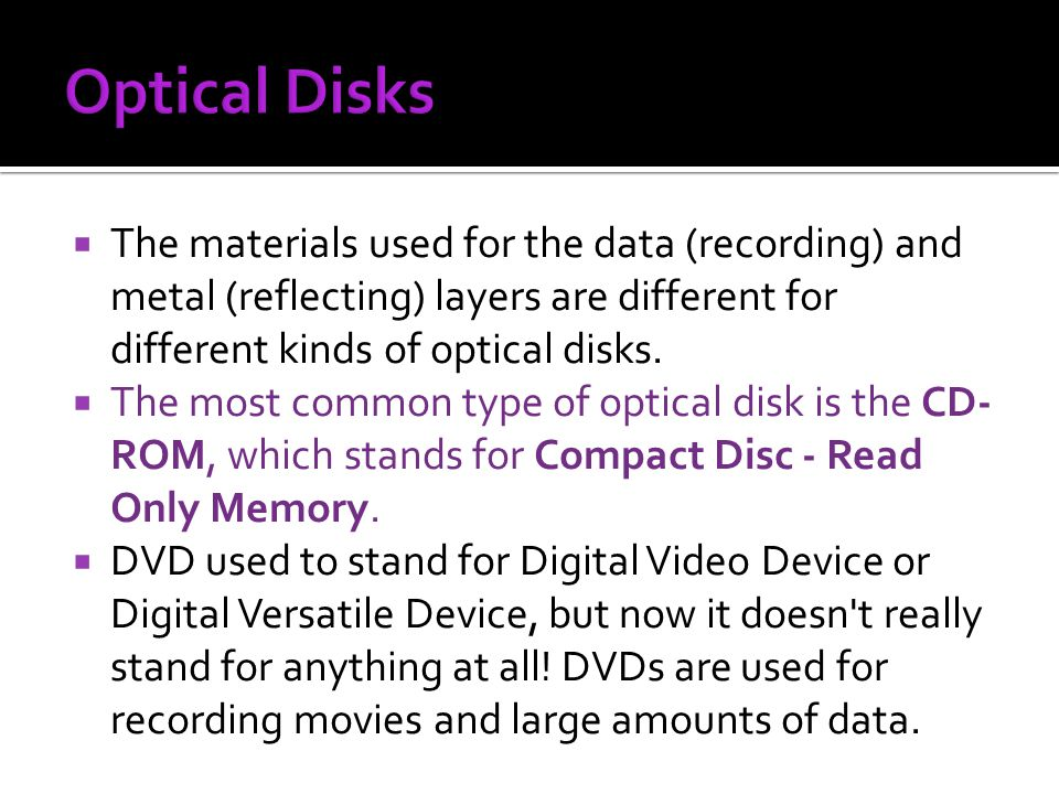 The materials used for the data (recording) and metal (reflecting) layers are different for different kinds of optical disks. The most common type of