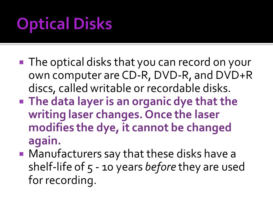 The optical disks that you can record on your own computer are CD-R, DVD-R, and DVD+R discs, called writable or recordable disks. The data layer is an