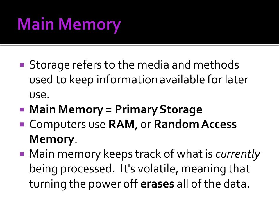 Storage refers to the media and methods used to keep information available for later use. Main Memory = Primary Storage Computers use RAM, or Random A