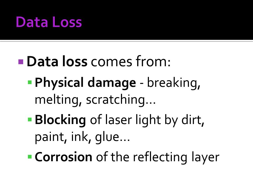 Data loss comes from: Physical damage - breaking, melting, scratching... Blocking of laser light by dirt, paint, ink, glue... Corrosion of the reflect