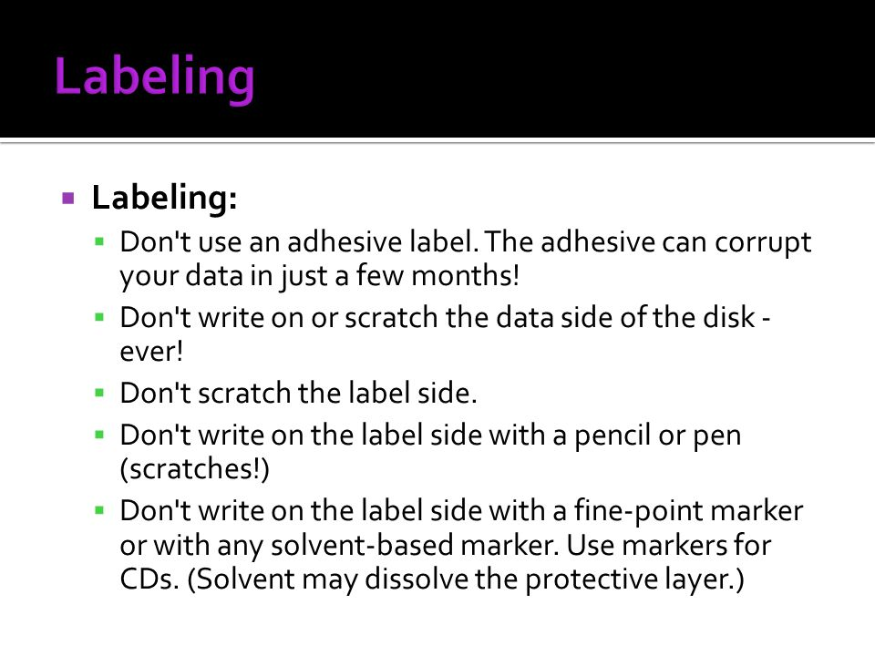 Labeling: Don't use an adhesive label. The adhesive can corrupt your data in just a few months! Don't write on or scratch the data side of the disk -