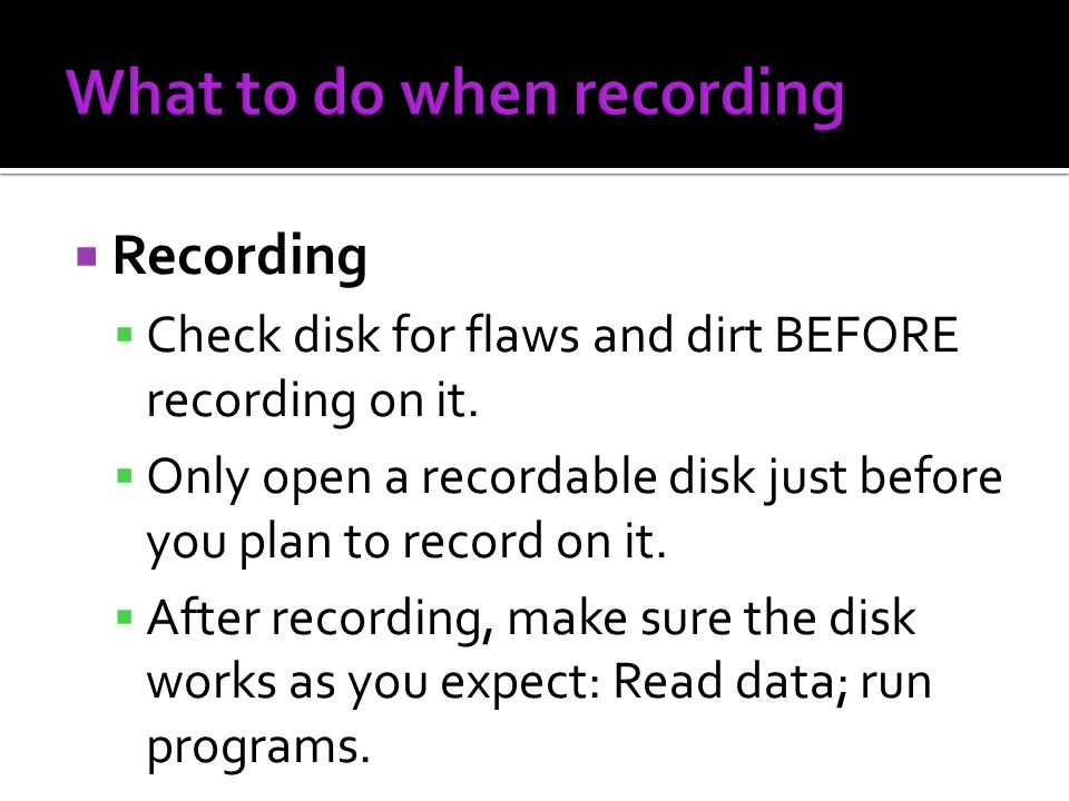 Recording Check disk for flaws and dirt BEFORE recording on it. Only open a recordable disk just before you plan to record on it. After recording, mak