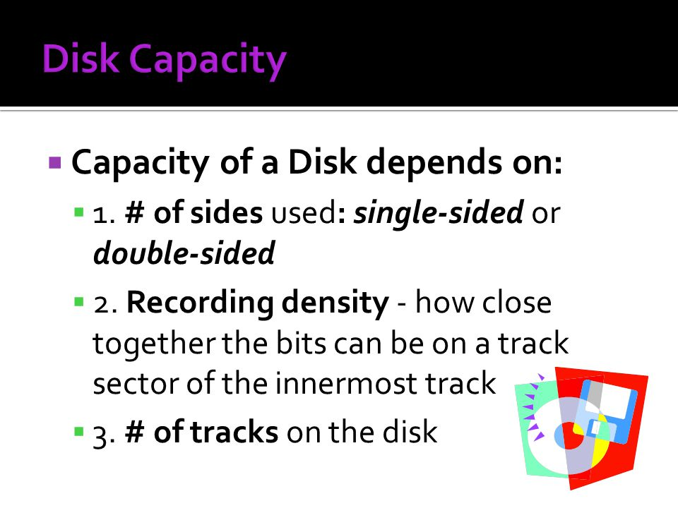 Capacity of a Disk depends on: 1. # of sides used: single-sided or double-sided 2. Recording density - how close together the bits can be on a track s
