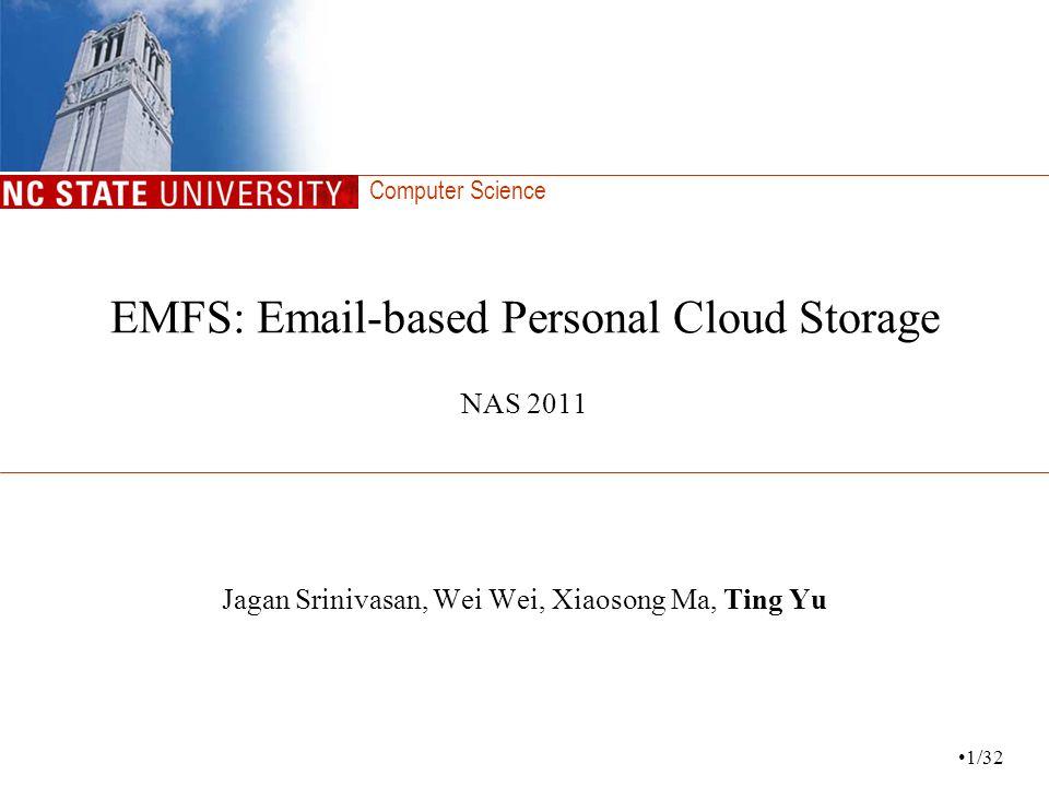 Computer Science EMFS: Email-based Personal Cloud Storage NAS 2011 Jagan Srinivasan, Wei Wei, Xiaosong Ma, Ting Yu 1/32