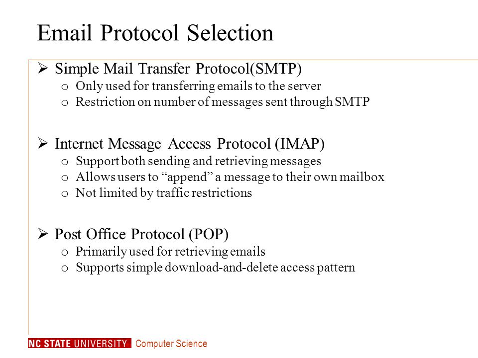 Computer Science Email Protocol Selection Simple Mail Transfer Protocol(SMTP) o Only used for transferring emails to the server o Restriction on number of messages sent through SMTP Internet Message Access Protocol (IMAP) o Support both sending and retrieving messages o Allows users to append a message to their own mailbox o Not limited by traffic restrictions Post Office Protocol (POP) o Primarily used for retrieving emails o Supports simple download-and-delete access pattern