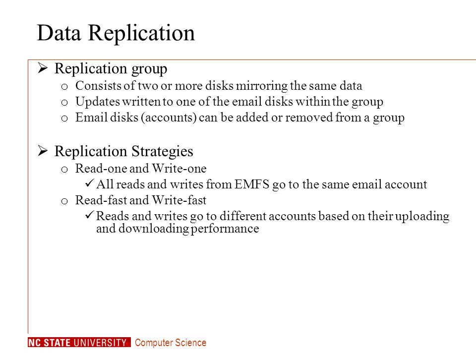 Computer Science Data Replication Replication group o Consists of two or more disks mirroring the same data o Updates written to one of the email disks within the group o Email disks (accounts) can be added or removed from a group Replication Strategies o Read-one and Write-one All reads and writes from EMFS go to the same email account o Read-fast and Write-fast Reads and writes go to different accounts based on their uploading and downloading performance
