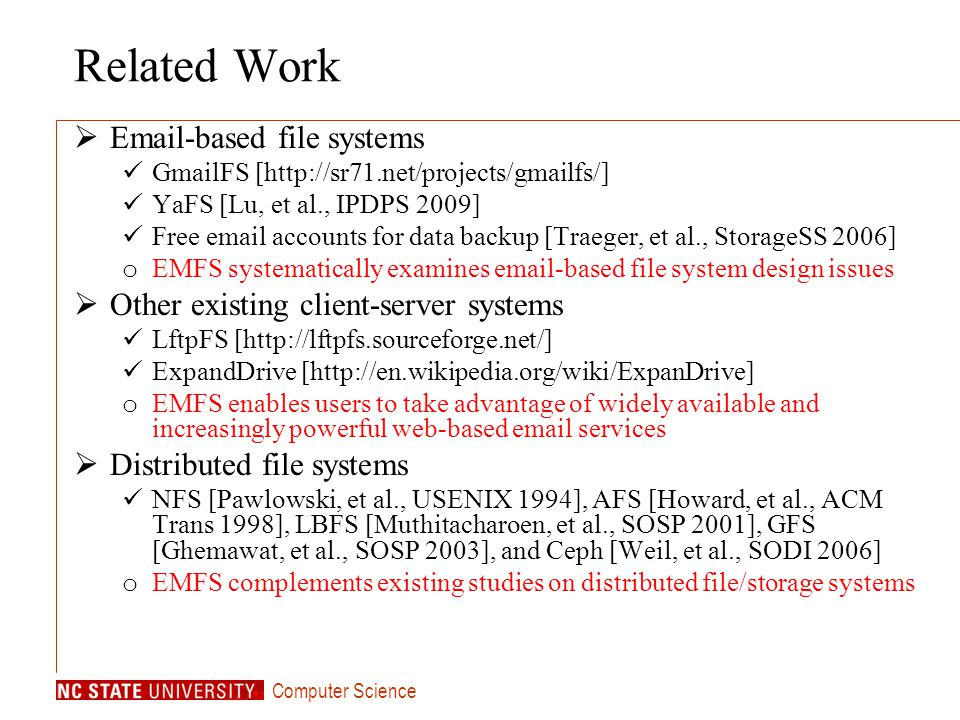 Computer Science Related Work Email-based file systems GmailFS [http://sr71.net/projects/gmailfs/] YaFS [Lu, et al., IPDPS 2009] Free email accounts for data backup [Traeger, et al., StorageSS 2006] o EMFS systematically examines email-based file system design issues Other existing client-server systems LftpFS [http://lftpfs.sourceforge.net/] ExpandDrive [http://en.wikipedia.org/wiki/ExpanDrive] o EMFS enables users to take advantage of widely available and increasingly powerful web-based email services Distributed file systems NFS [Pawlowski, et al., USENIX 1994], AFS [Howard, et al., ACM Trans 1998], LBFS [Muthitacharoen, et al., SOSP 2001], GFS [Ghemawat, et al., SOSP 2003], and Ceph [Weil, et al., SODI 2006] o EMFS complements existing studies on distributed file/storage systems