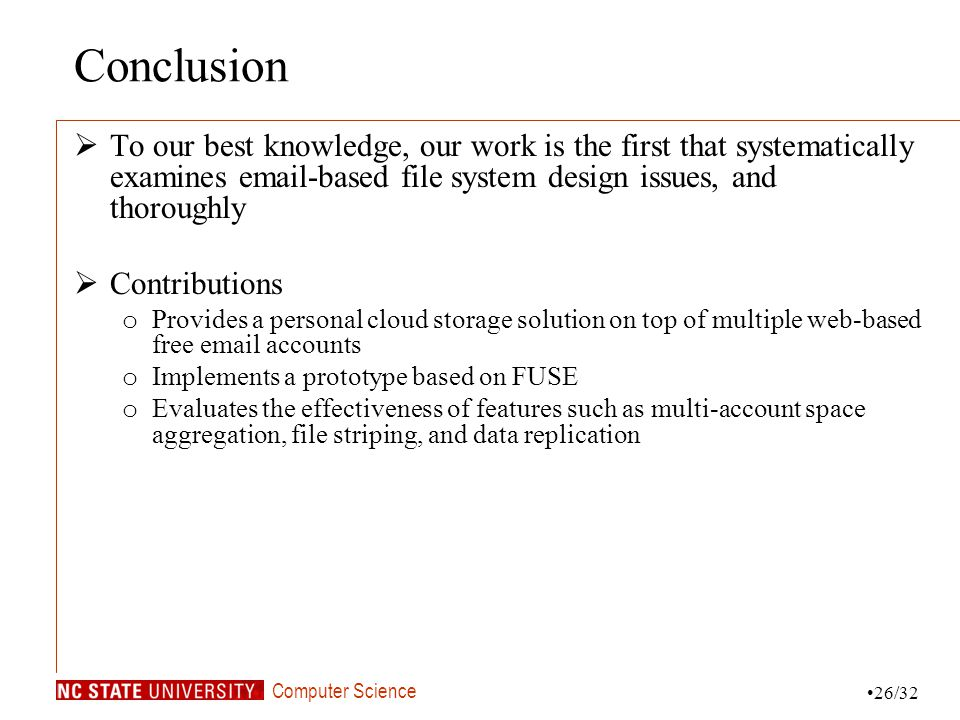 Computer Science Conclusion To our best knowledge, our work is the first that systematically examines email-based file system design issues, and thoroughly Contributions o Provides a personal cloud storage solution on top of multiple web-based free email accounts o Implements a prototype based on FUSE o Evaluates the effectiveness of features such as multi-account space aggregation, file striping, and data replication 26/32