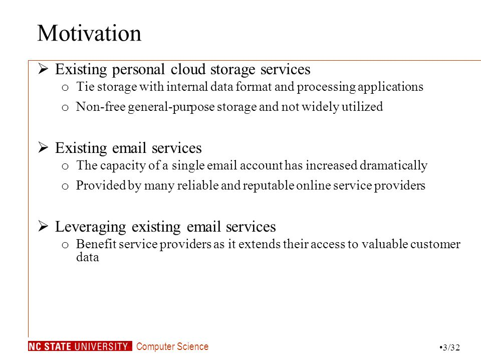 Computer Science Motivation Existing personal cloud storage services o Tie storage with internal data format and processing applications o Non-free general-purpose storage and not widely utilized Existing email services o The capacity of a single email account has increased dramatically o Provided by many reliable and reputable online service providers Leveraging existing email services o Benefit service providers as it extends their access to valuable customer data 3/32