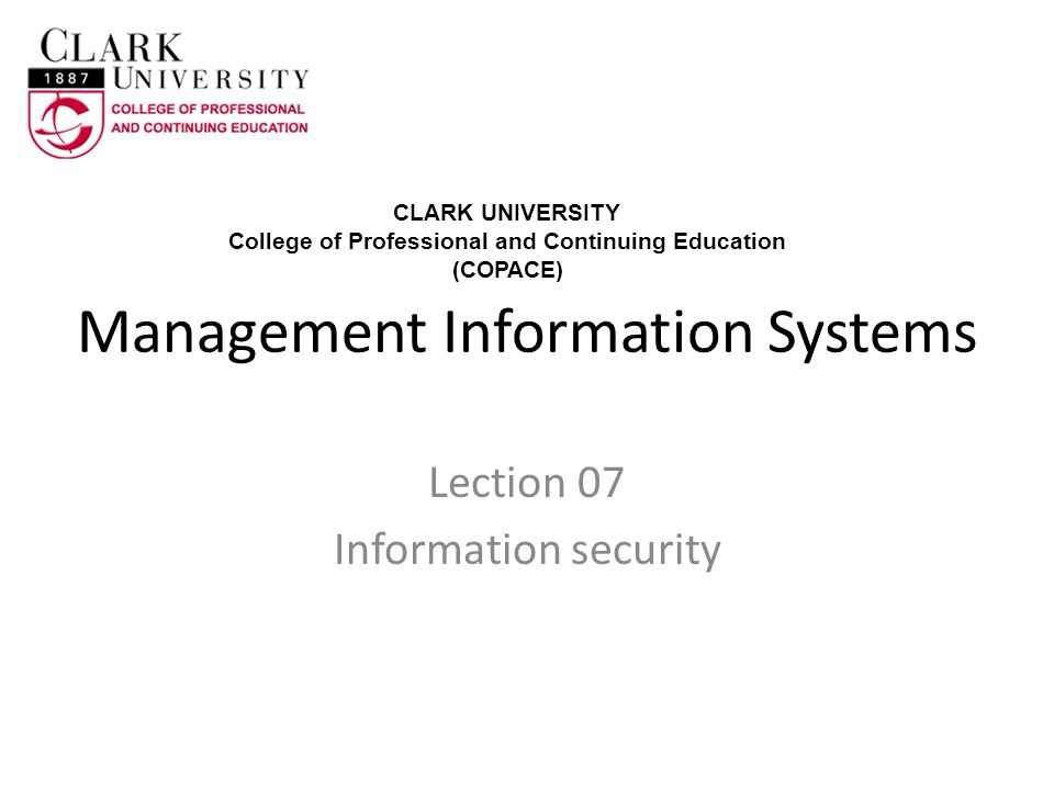 Management Information Systems Lection 07 Information security CLARK UNIVERSITY College of Professional and Continuing Education (COPACE)