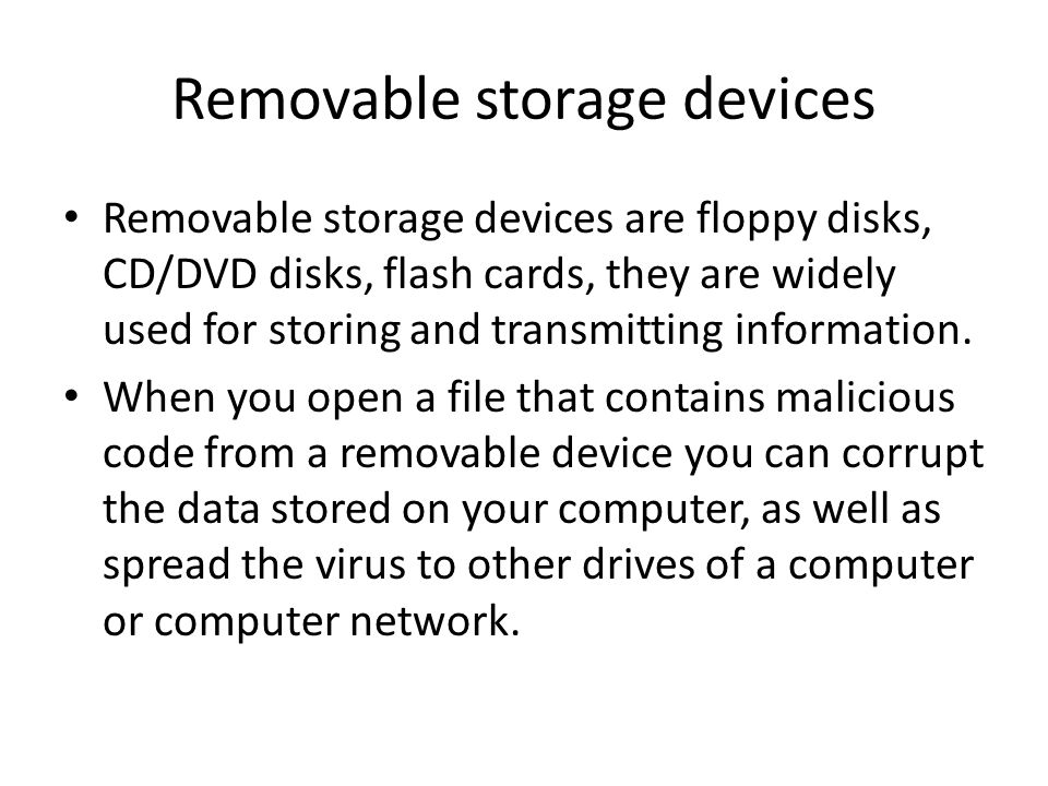 Removable storage devices Removable storage devices are floppy disks, CD/DVD disks, flash cards, they are widely used for storing and transmitting inf