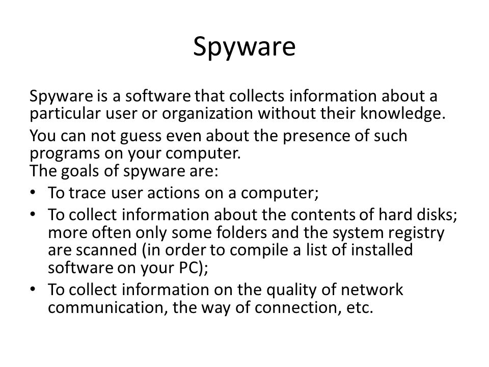 Spyware Spyware is a software that collects information about a particular user or organization without their knowledge. You can not guess even about