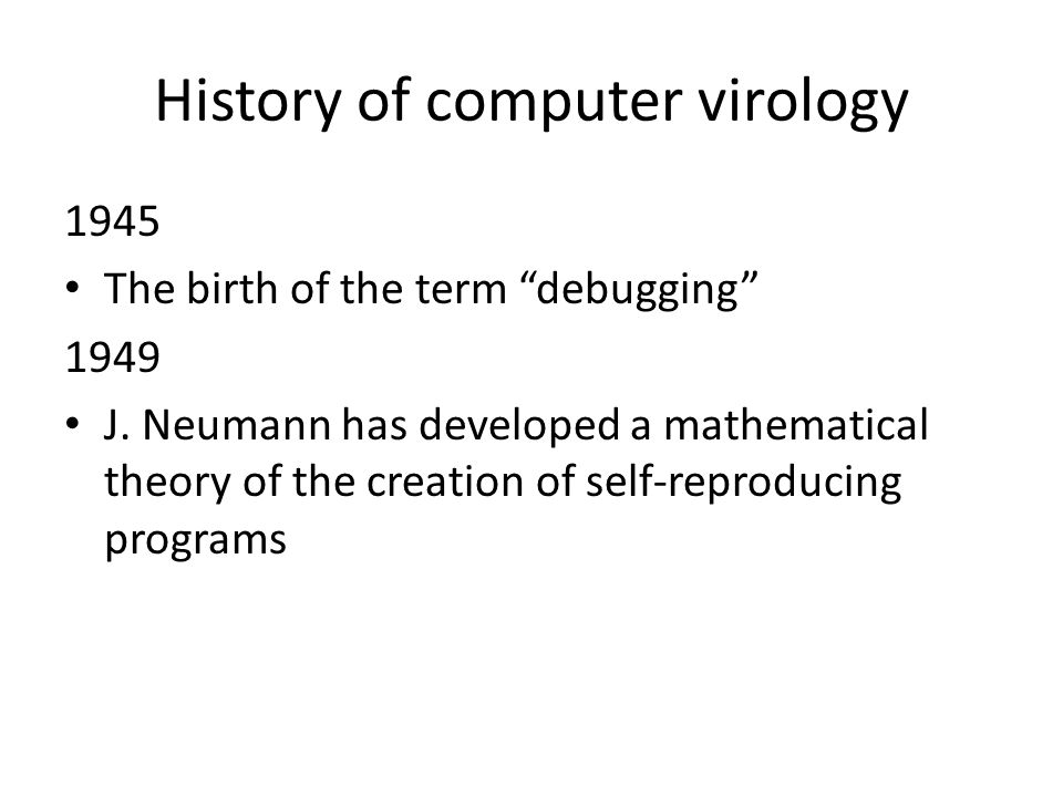 History of computer virology 1945 The birth of the term debugging 1949 J.
