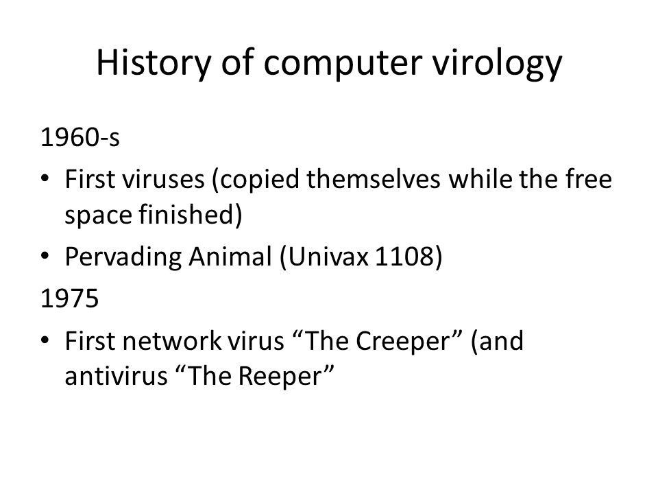 History of computer virology 1960-s First viruses (copied themselves while the free space finished) Pervading Animal (Univax 1108) 1975 First network