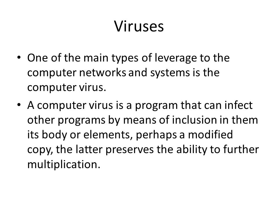 Viruses One of the main types of leverage to the computer networks and systems is the computer virus.