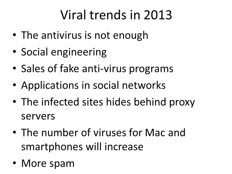 Viral trends in 2013 The antivirus is not enough Social engineering Sales of fake anti-virus programs Applications in social networks The infected sit