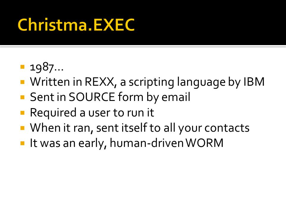 1987… Written in REXX, a scripting language by IBM Sent in SOURCE form by email Required a user to run it When it ran, sent itself to all your contact