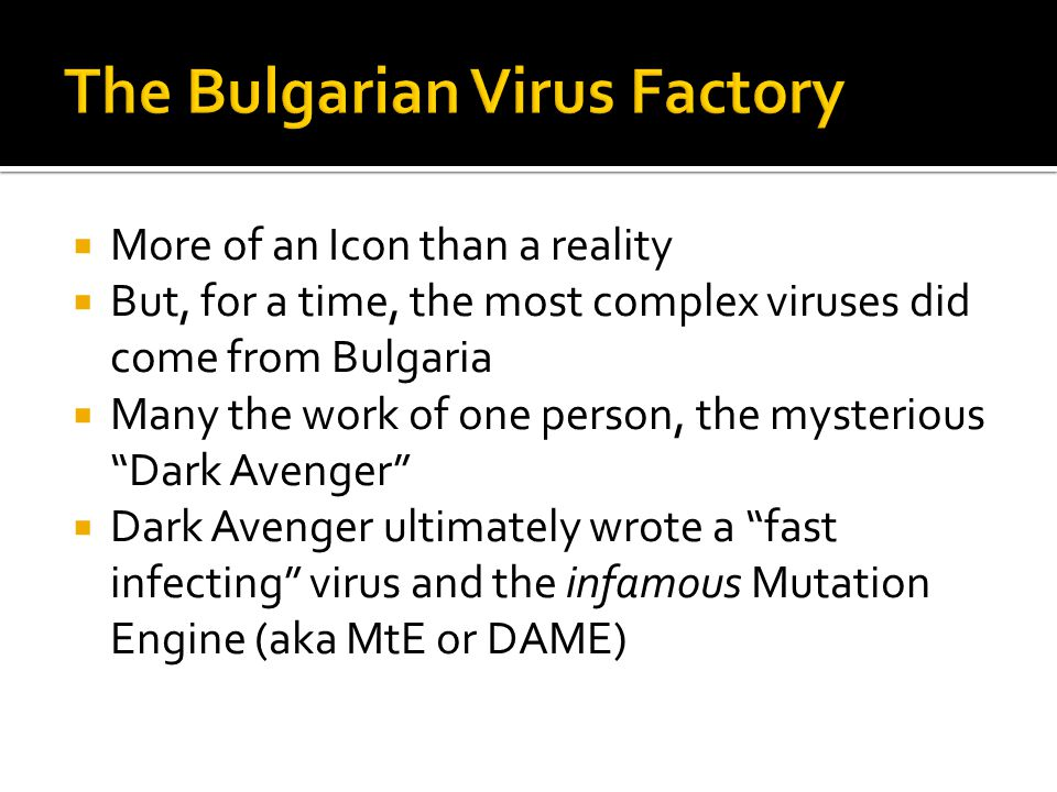 More of an Icon than a reality But, for a time, the most complex viruses did come from Bulgaria Many the work of one person, the mysterious Dark Avenger Dark Avenger ultimately wrote a fast infecting virus and the infamous Mutation Engine (aka MtE or DAME)