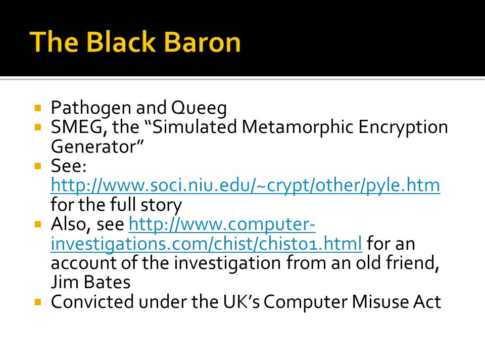 Pathogen and Queeg SMEG, the Simulated Metamorphic Encryption Generator See: http://www.soci.niu.edu/~crypt/other/pyle.htm for the full story http://www.soci.niu.edu/~crypt/other/pyle.htm Also, see http://www.computer- investigations.com/chist/chist01.html for an account of the investigation from an old friend, Jim Bateshttp://www.computer- investigations.com/chist/chist01.html Convicted under the UKs Computer Misuse Act