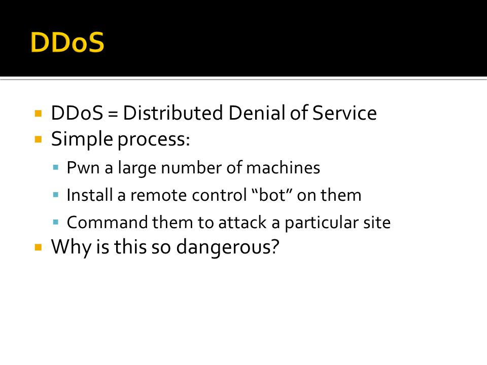 DDoS = Distributed Denial of Service Simple process: Pwn a large number of machines Install a remote control bot on them Command them to attack a particular site Why is this so dangerous
