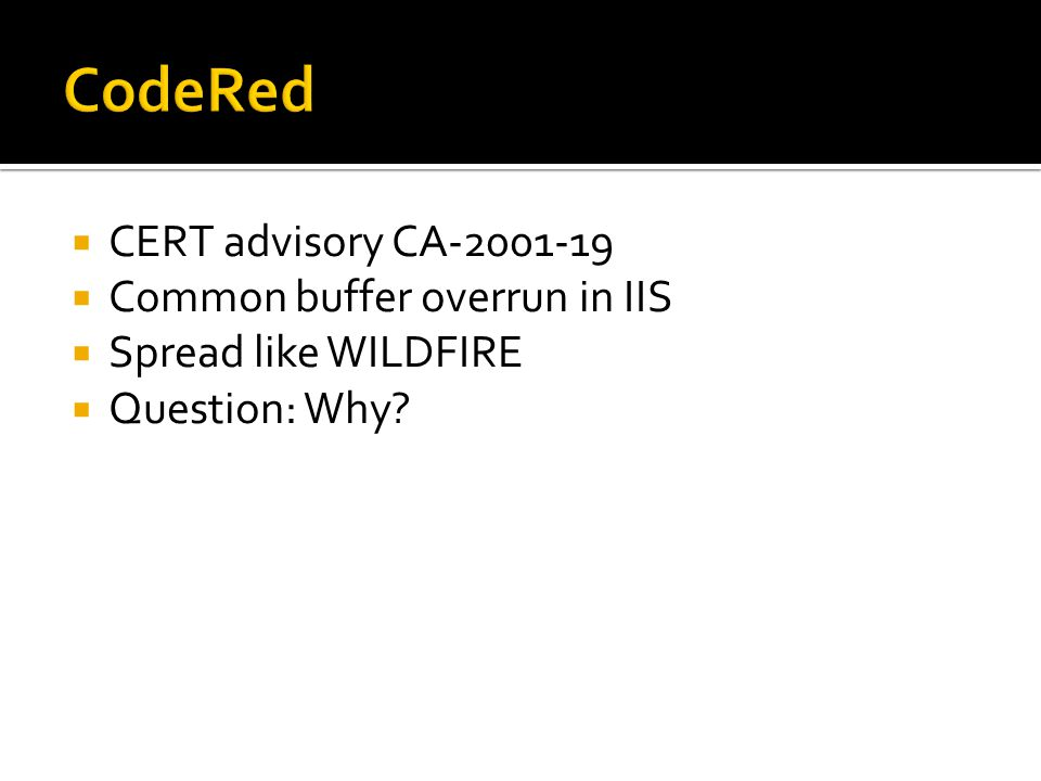 CERT advisory CA-2001-19 Common buffer overrun in IIS Spread like WILDFIRE Question: Why