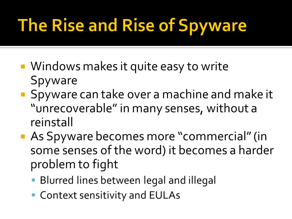 Windows makes it quite easy to write Spyware Spyware can take over a machine and make it unrecoverable in many senses, without a reinstall As Spyware