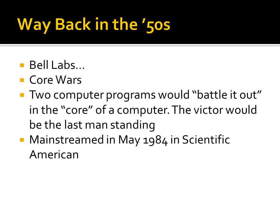 Bell Labs… Core Wars Two computer programs would battle it out in the core of a computer.