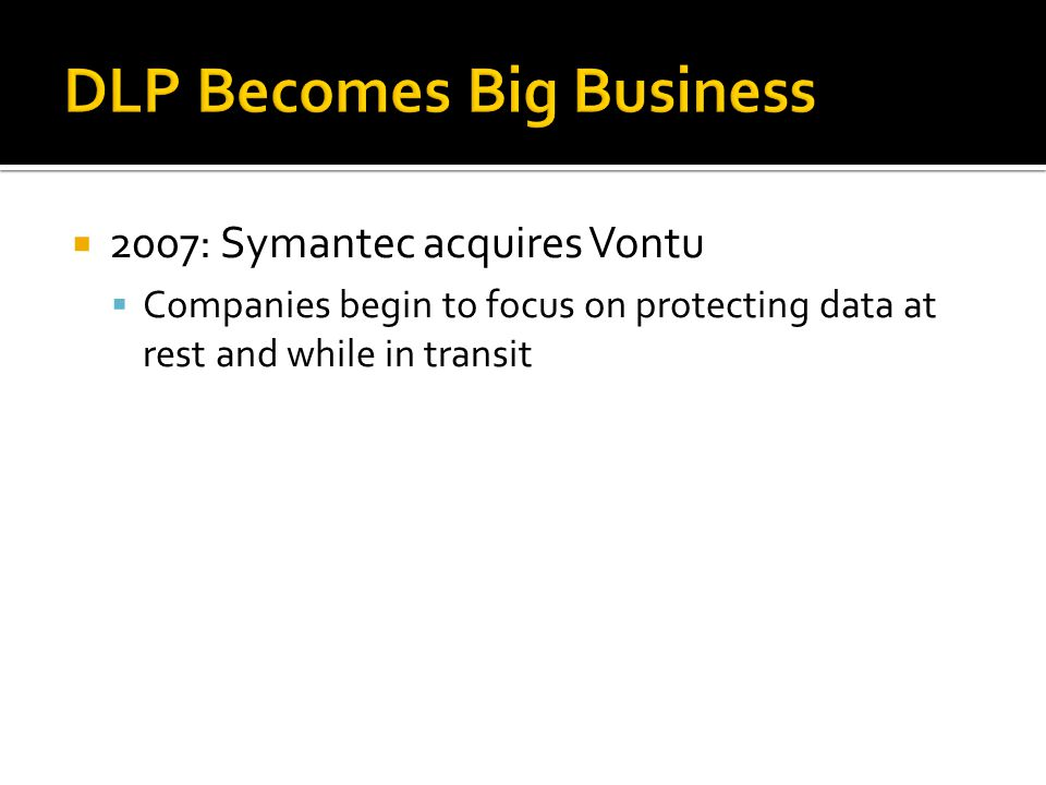 2007: Symantec acquires Vontu Companies begin to focus on protecting data at rest and while in transit