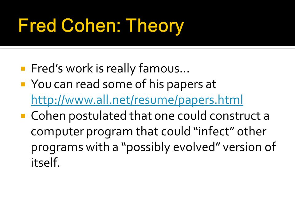 Freds work is really famous… You can read some of his papers at http://www.all.net/resume/papers.html http://www.all.net/resume/papers.html Cohen postulated that one could construct a computer program that could infect other programs with a possibly evolved version of itself.