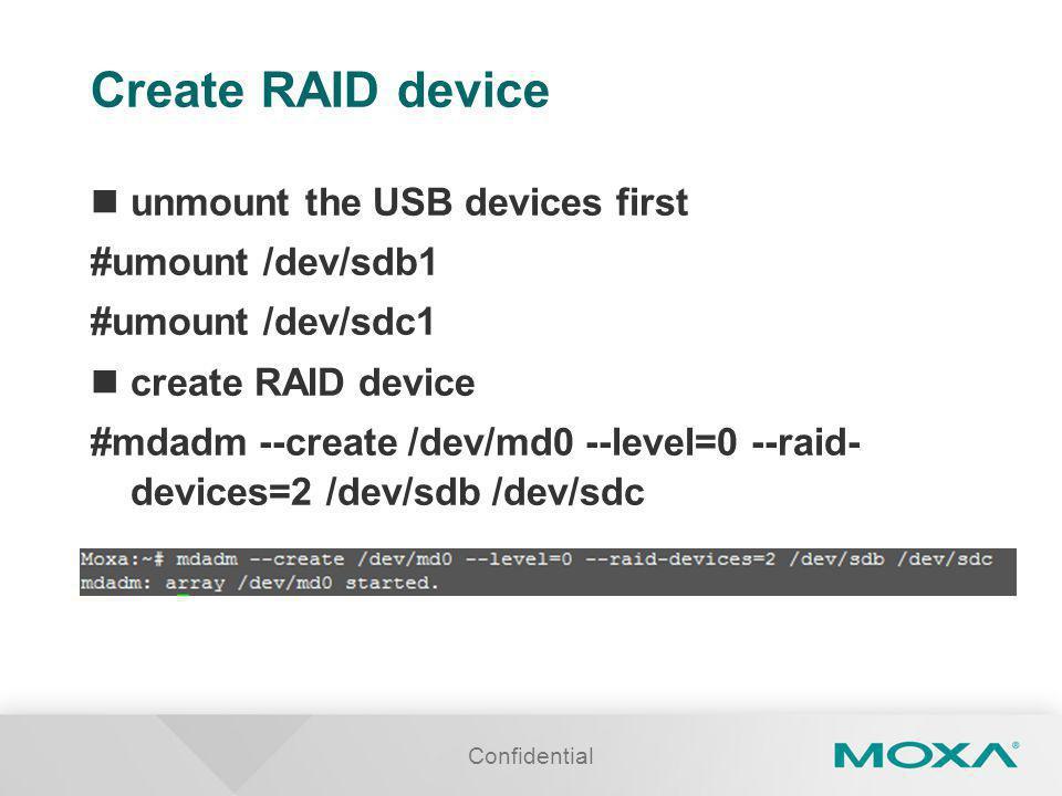 Create RAID device unmount the USB devices first #umount /dev/sdb1 #umount /dev/sdc1 create RAID device #mdadm --create /dev/md0 --level=0 --raid- devices=2 /dev/sdb /dev/sdc Confidential