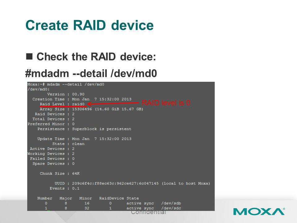 Create RAID device Check the RAID device: #mdadm --detail /dev/md0 Confidential RAID level is 0