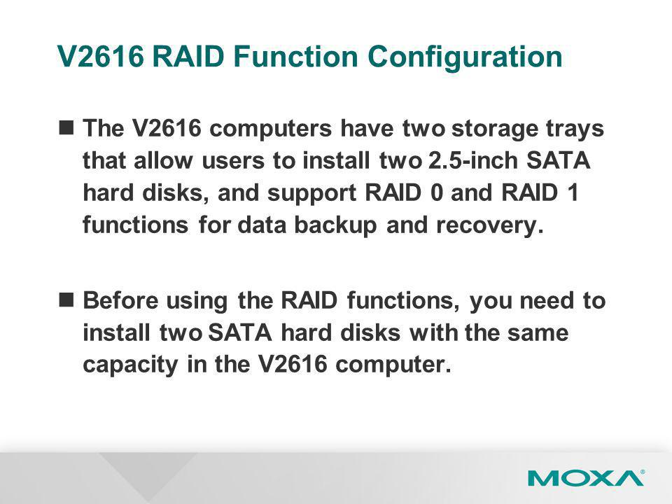 V2616 RAID Function Configuration The V2616 computers have two storage trays that allow users to install two 2.5-inch SATA hard disks, and support RAID 0 and RAID 1 functions for data backup and recovery.