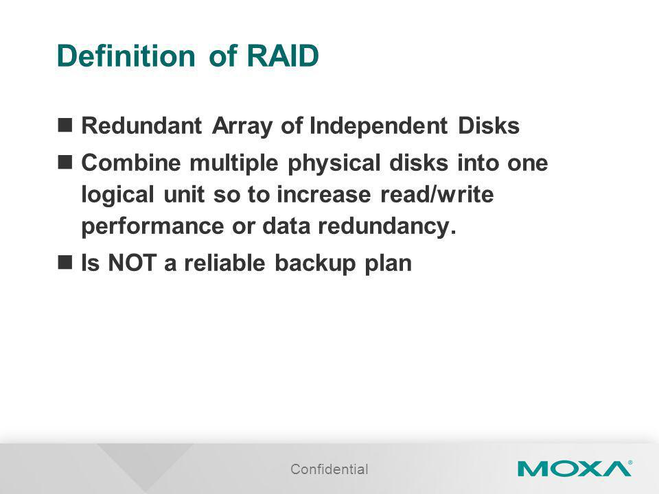 Definition of RAID Redundant Array of Independent Disks Combine multiple physical disks into one logical unit so to increase read/write performance or data redundancy.