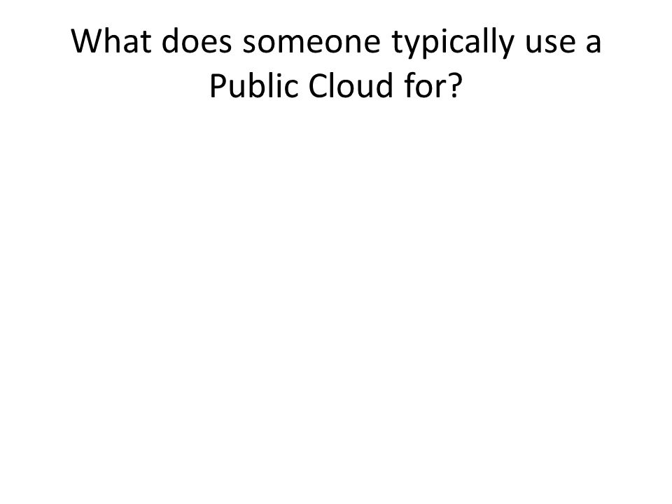 What does someone typically use a Public Cloud for?